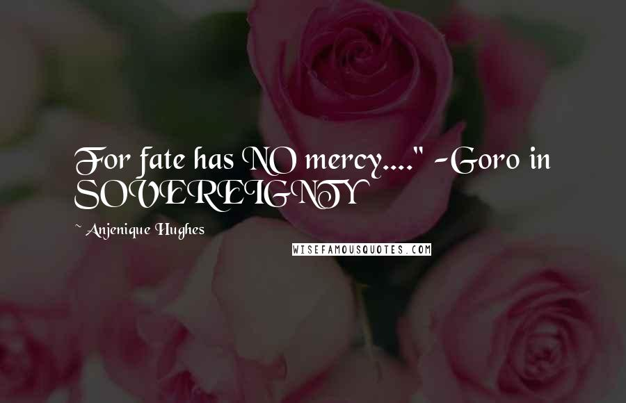 "Anjenique Hughes quotes: For fate has NO mercy...."" -Goro in SOVEREIGNTY"