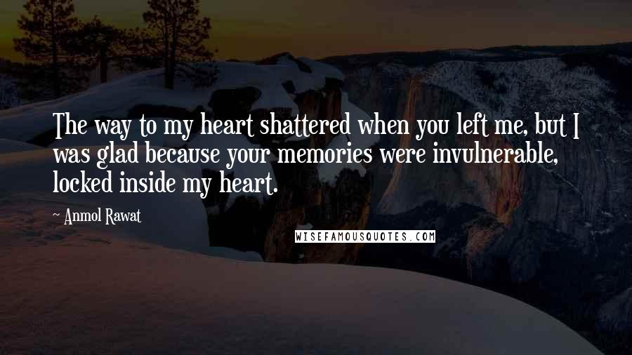 Anmol Rawat quotes: The way to my heart shattered when you left me, but I was glad because your memories were invulnerable, locked inside my heart.