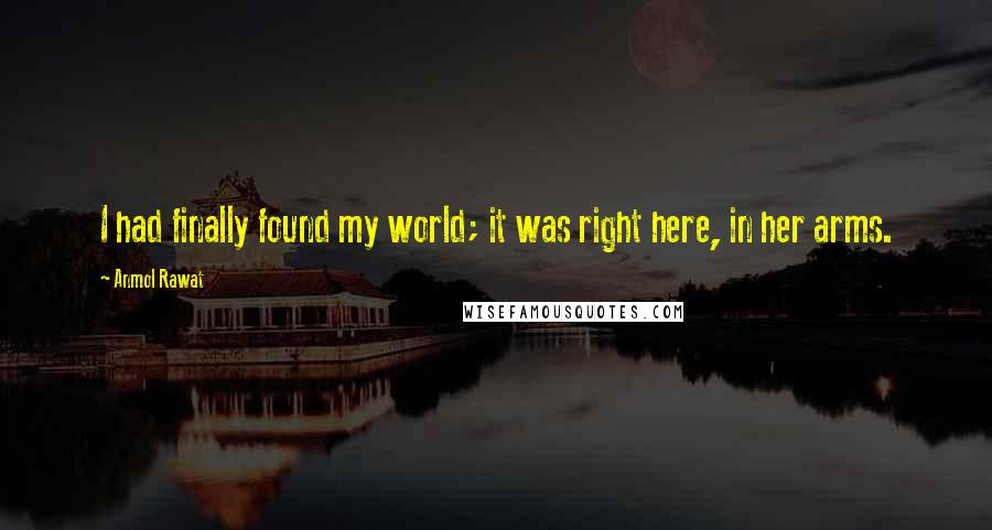 Anmol Rawat quotes: I had finally found my world; it was right here, in her arms.