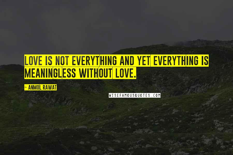 Anmol Rawat quotes: Love is not everything and yet everything is meaningless without love.