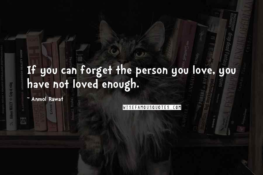 Anmol Rawat quotes: If you can forget the person you love, you have not loved enough.
