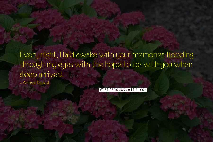Anmol Rawat quotes: Every night, I laid awake with your memories flooding through my eyes with the hope to be with you when sleep arrived.