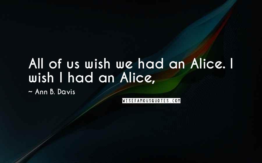 Ann B. Davis quotes: All of us wish we had an Alice. I wish I had an Alice,