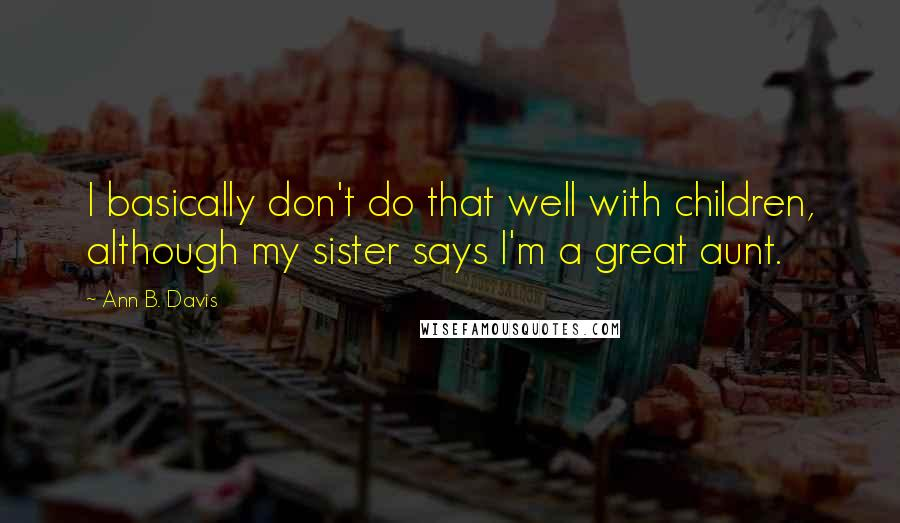 Ann B. Davis quotes: I basically don't do that well with children, although my sister says I'm a great aunt.
