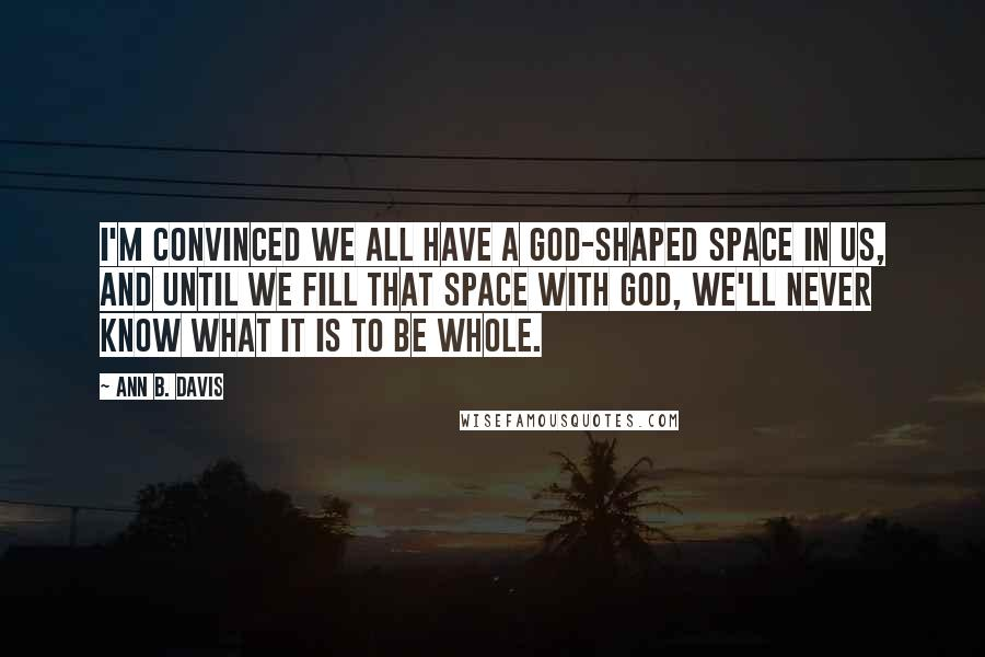 Ann B. Davis quotes: I'm convinced we all have a God-shaped space in us, and until we fill that space with God, we'll never know what it is to be whole.