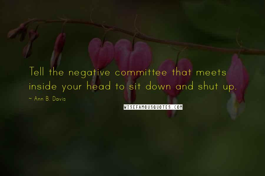 Ann B. Davis quotes: Tell the negative committee that meets inside your head to sit down and shut up.