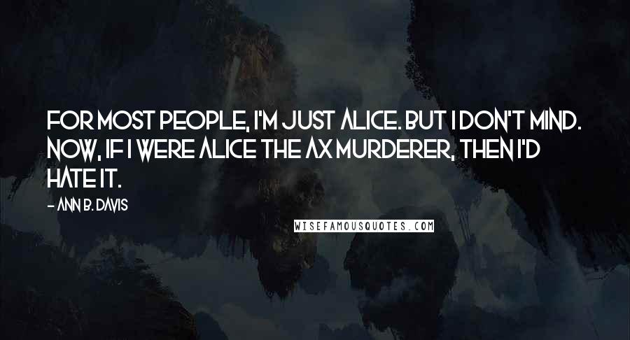 Ann B. Davis quotes: For most people, I'm just Alice. But I don't mind. Now, if I were Alice the ax murderer, then I'd hate it.