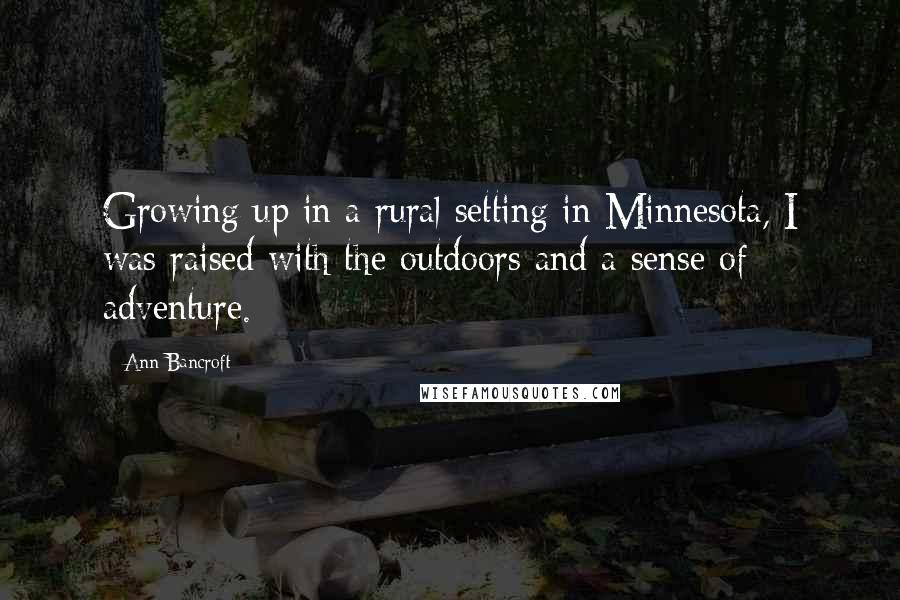 Ann Bancroft quotes: Growing up in a rural setting in Minnesota, I was raised with the outdoors and a sense of adventure.