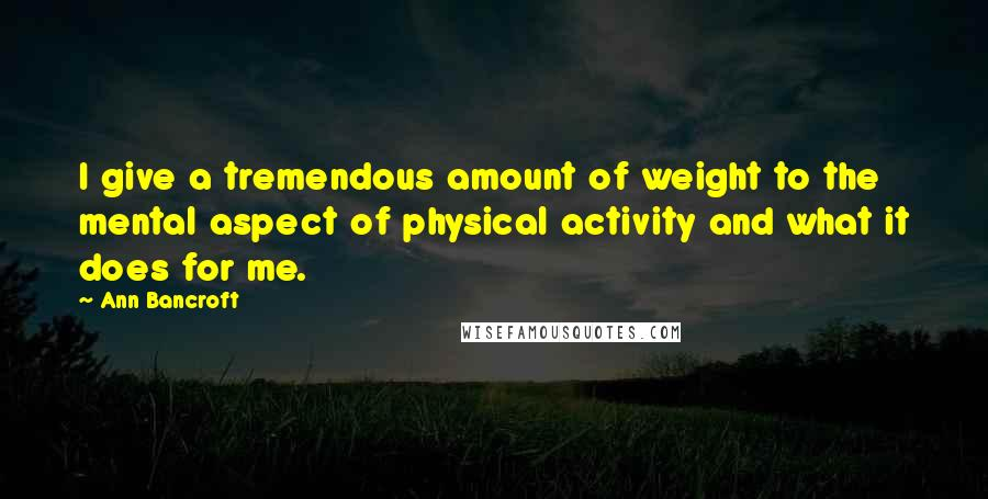 Ann Bancroft quotes: I give a tremendous amount of weight to the mental aspect of physical activity and what it does for me.