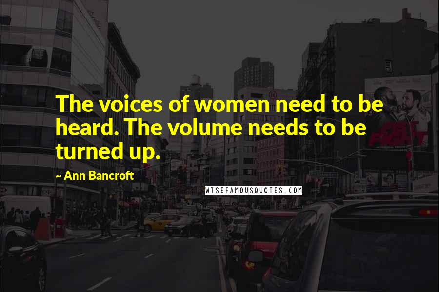 Ann Bancroft quotes: The voices of women need to be heard. The volume needs to be turned up.
