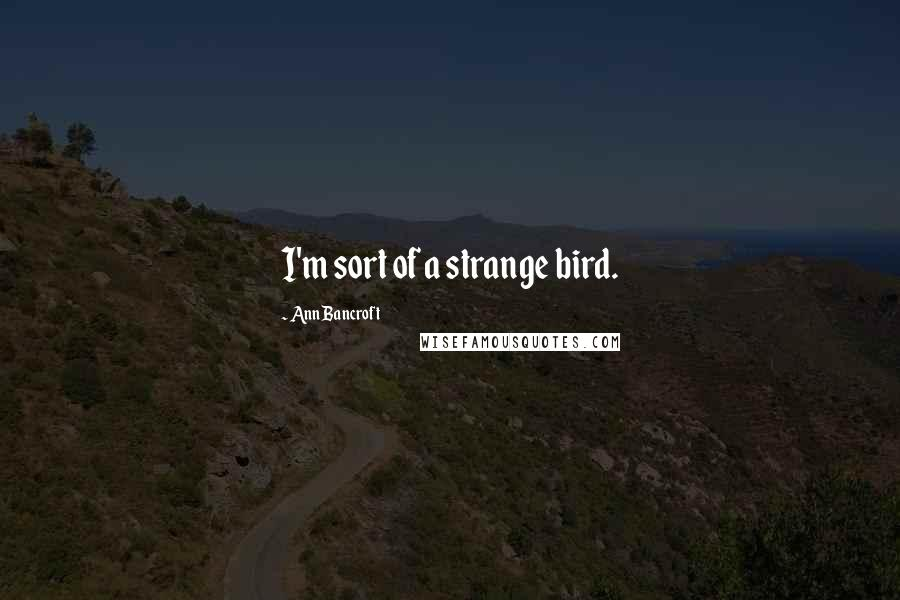 Ann Bancroft quotes: I'm sort of a strange bird.