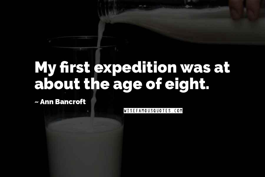 Ann Bancroft quotes: My first expedition was at about the age of eight.