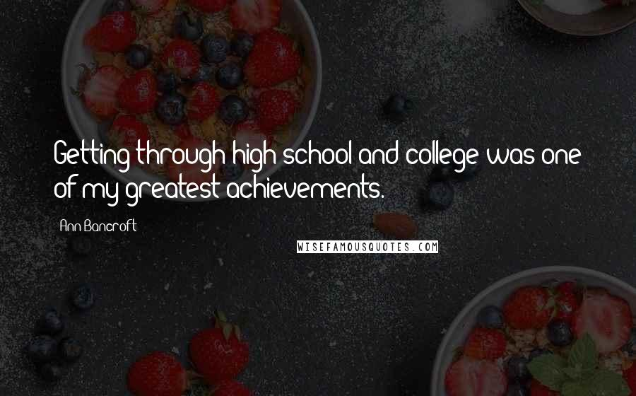 Ann Bancroft quotes: Getting through high school and college was one of my greatest achievements.
