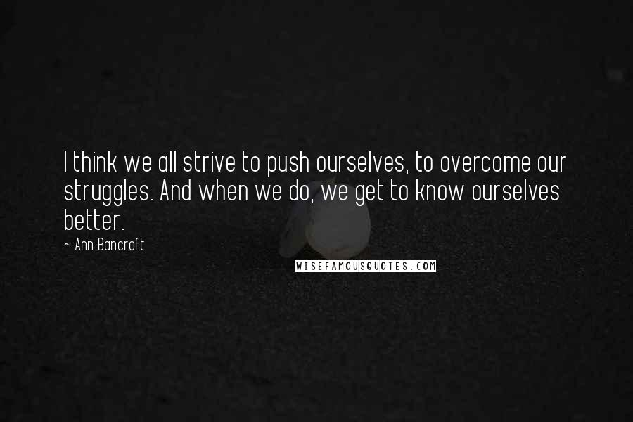 Ann Bancroft quotes: I think we all strive to push ourselves, to overcome our struggles. And when we do, we get to know ourselves better.