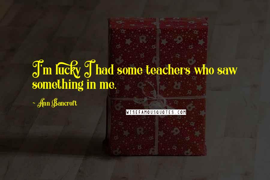 Ann Bancroft quotes: I'm lucky I had some teachers who saw something in me.