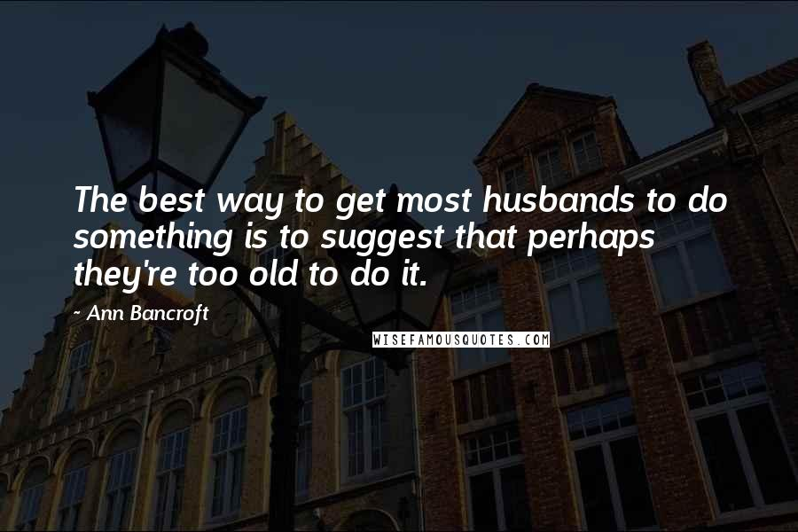 Ann Bancroft quotes: The best way to get most husbands to do something is to suggest that perhaps they're too old to do it.