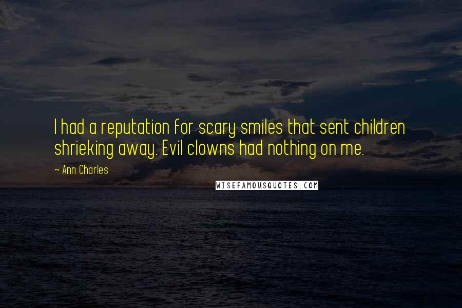 Ann Charles quotes: I had a reputation for scary smiles that sent children shrieking away. Evil clowns had nothing on me.