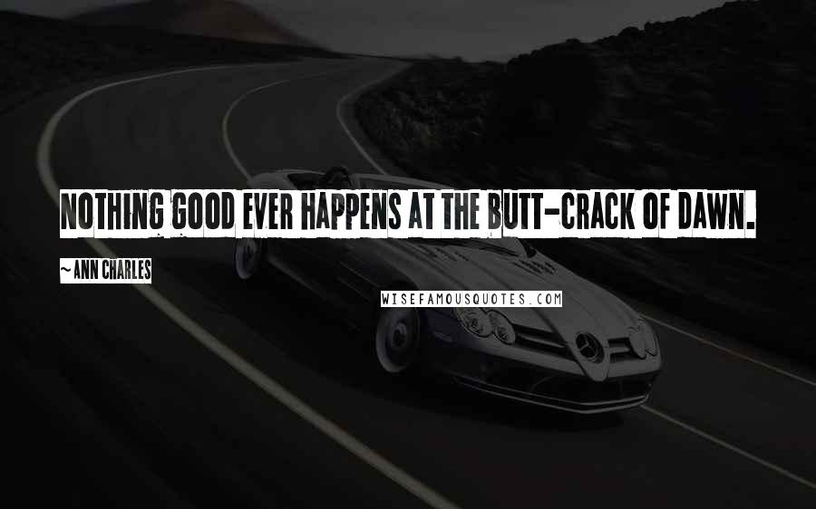 Ann Charles quotes: Nothing good ever happens at the butt-crack of dawn.