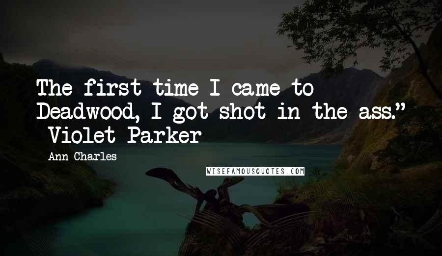 """Ann Charles quotes: The first time I came to Deadwood, I got shot in the ass."""" -Violet Parker"""