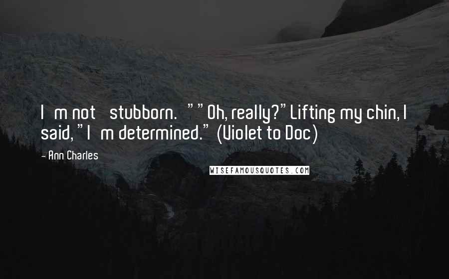 """Ann Charles quotes: I'm not 'stubborn.'""""""""Oh, really?""""Lifting my chin, I said, """"I'm determined."""" (Violet to Doc)"""