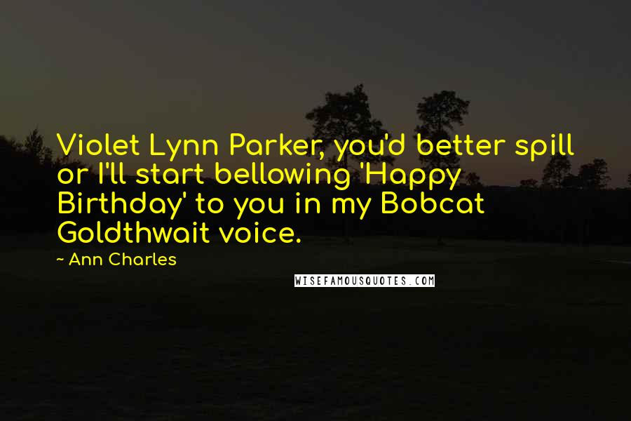 Ann Charles quotes: Violet Lynn Parker, you'd better spill or I'll start bellowing 'Happy Birthday' to you in my Bobcat Goldthwait voice.