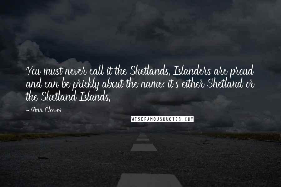 Ann Cleeves quotes: You must never call it the Shetlands. Islanders are proud and can be prickly about the name: it's either Shetland or the Shetland Islands.