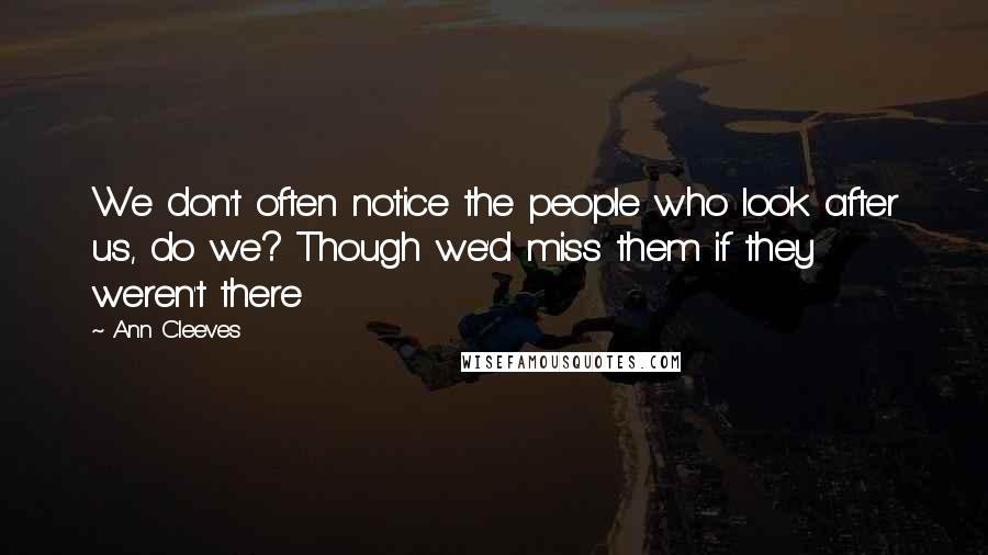 Ann Cleeves quotes: We don't often notice the people who look after us, do we? Though we'd miss them if they weren't there