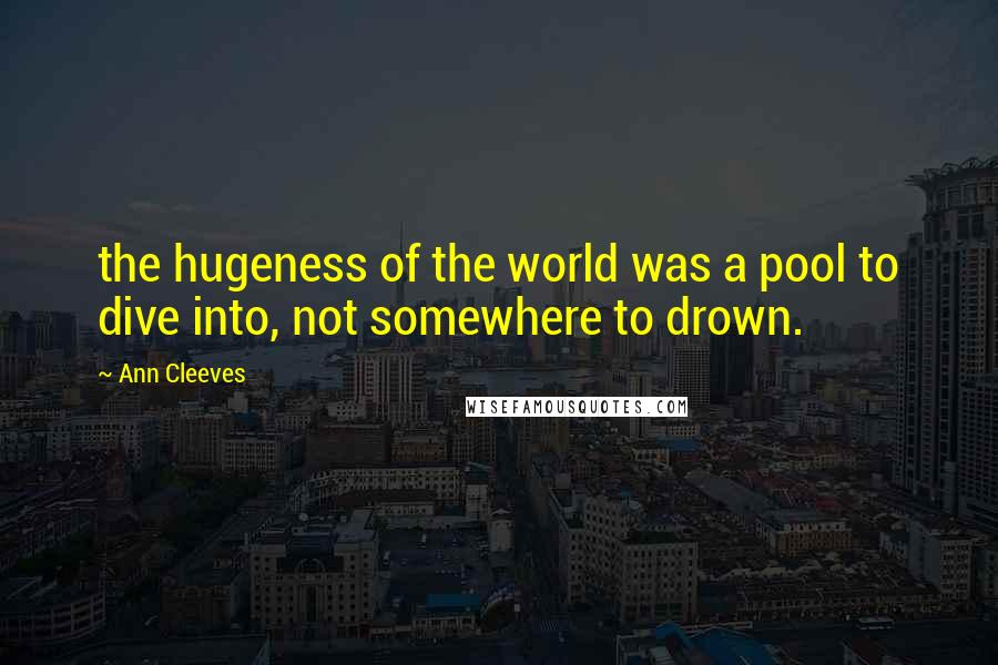 Ann Cleeves quotes: the hugeness of the world was a pool to dive into, not somewhere to drown.