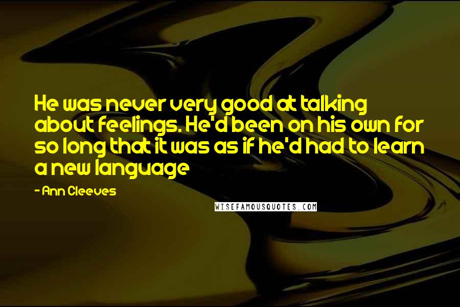 Ann Cleeves quotes: He was never very good at talking about feelings. He'd been on his own for so long that it was as if he'd had to learn a new language