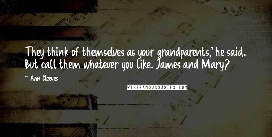 Ann Cleeves quotes: They think of themselves as your grandparents,' he said. But call them whatever you like. James and Mary?