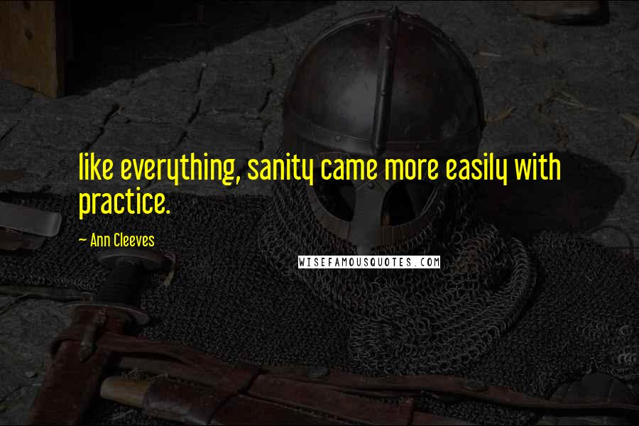 Ann Cleeves quotes: like everything, sanity came more easily with practice.