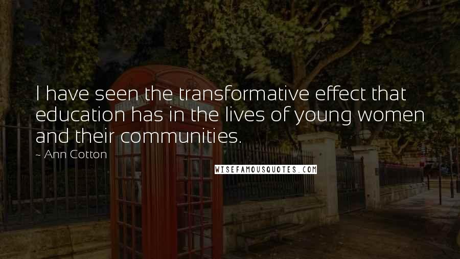 Ann Cotton quotes: I have seen the transformative effect that education has in the lives of young women and their communities.
