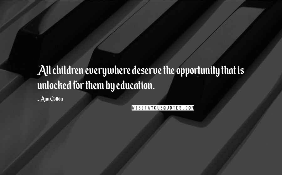 Ann Cotton quotes: All children everywhere deserve the opportunity that is unlocked for them by education.