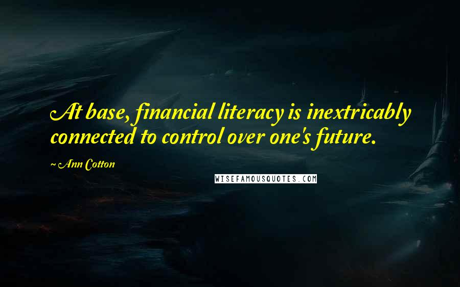 Ann Cotton quotes: At base, financial literacy is inextricably connected to control over one's future.