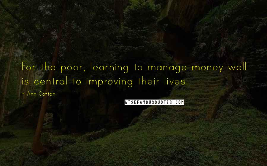 Ann Cotton quotes: For the poor, learning to manage money well is central to improving their lives.