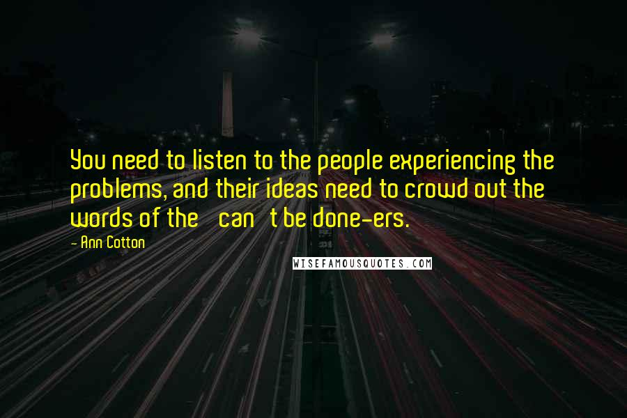 Ann Cotton quotes: You need to listen to the people experiencing the problems, and their ideas need to crowd out the words of the 'can't be done-ers.'