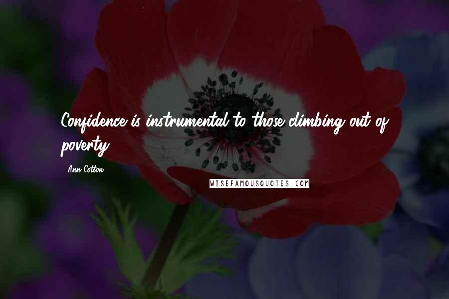 Ann Cotton quotes: Confidence is instrumental to those climbing out of poverty.
