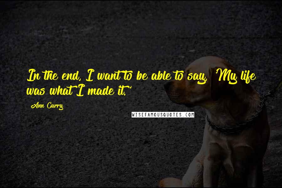 Ann Curry quotes: In the end, I want to be able to say, 'My life was what I made it.'