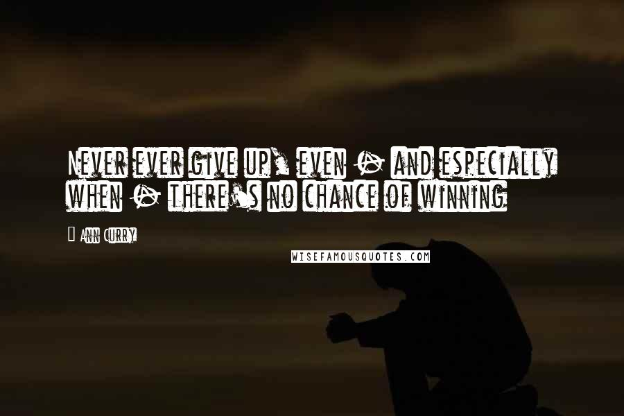 Ann Curry quotes: Never ever give up, even - and especially when - there's no chance of winning