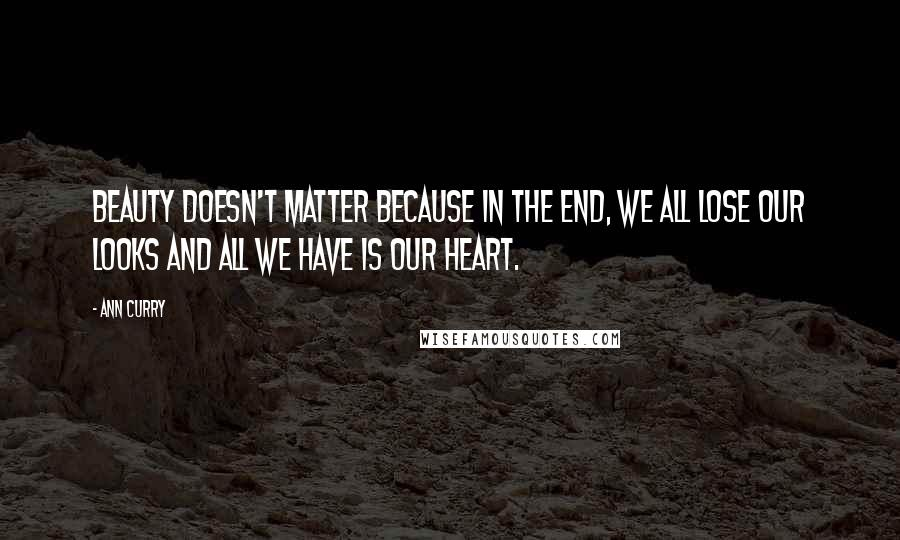 Ann Curry quotes: Beauty doesn't matter because in the end, we all lose our looks and all we have is our heart.