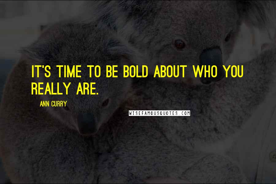 Ann Curry quotes: It's time to be bold about who you really are.