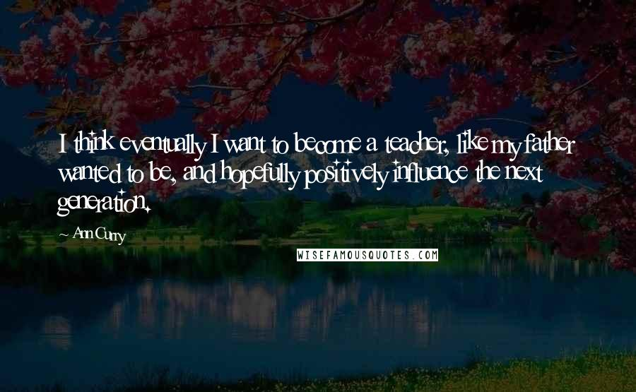 Ann Curry quotes: I think eventually I want to become a teacher, like my father wanted to be, and hopefully positively influence the next generation.