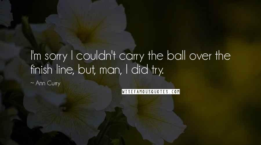 Ann Curry quotes: I'm sorry I couldn't carry the ball over the finish line, but, man, I did try.