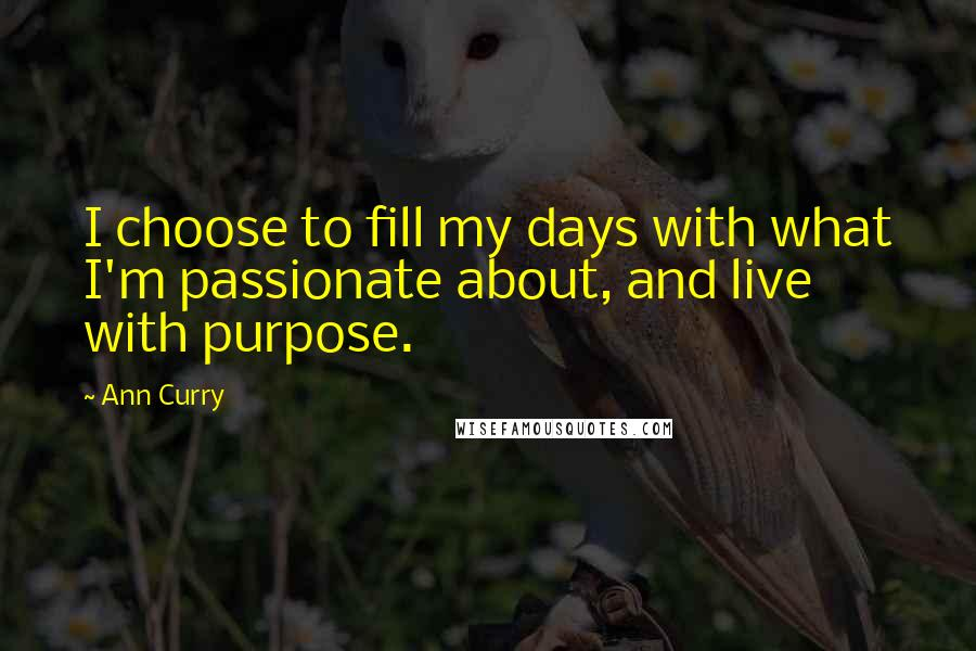 Ann Curry quotes: I choose to fill my days with what I'm passionate about, and live with purpose.