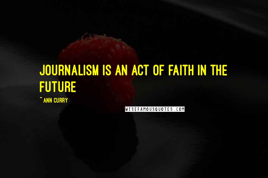 Ann Curry quotes: Journalism is an act of faith in the future