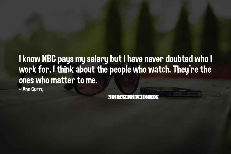 Ann Curry quotes: I know NBC pays my salary but I have never doubted who I work for. I think about the people who watch. They're the ones who matter to me.