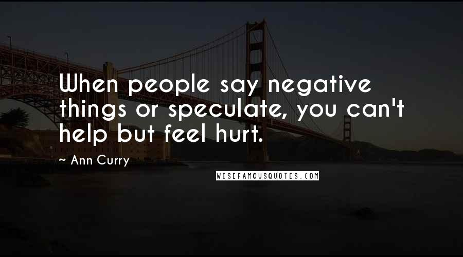 Ann Curry quotes: When people say negative things or speculate, you can't help but feel hurt.
