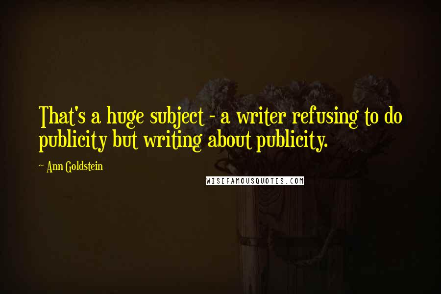 Ann Goldstein quotes: That's a huge subject - a writer refusing to do publicity but writing about publicity.
