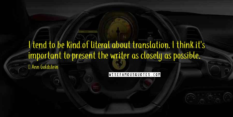 Ann Goldstein quotes: I tend to be kind of literal about translation. I think it's important to present the writer as closely as possible.