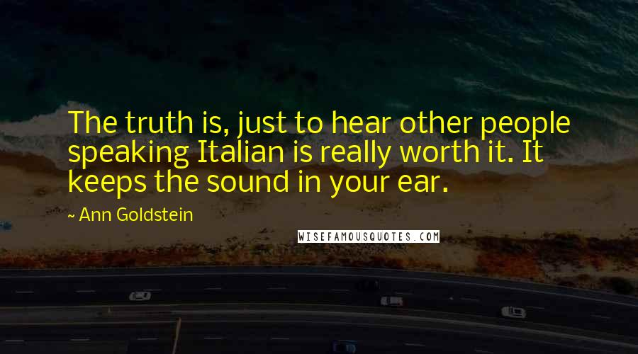 Ann Goldstein quotes: The truth is, just to hear other people speaking Italian is really worth it. It keeps the sound in your ear.